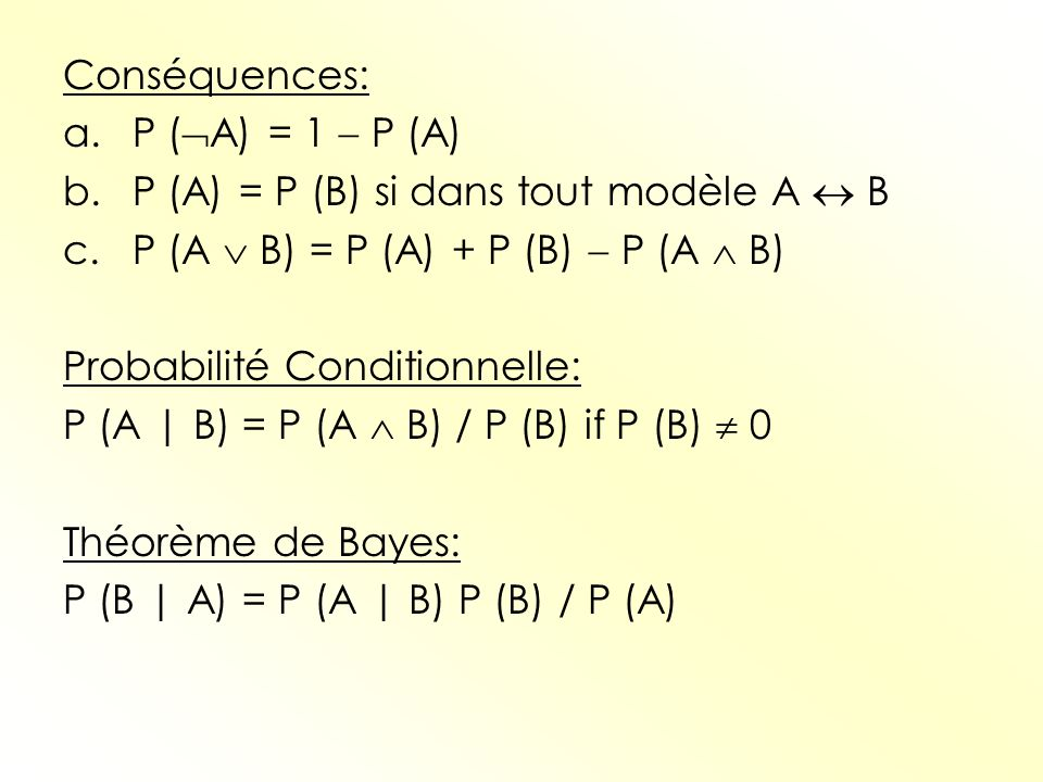 Conséquences: a.P ( A) = 1 P (A) b.P (A) = P (B) si dans tout modèle A B c.P (A B) = P (A) + P (B) P (A B) Probabilité Conditionnelle: P (A | B) = P (
