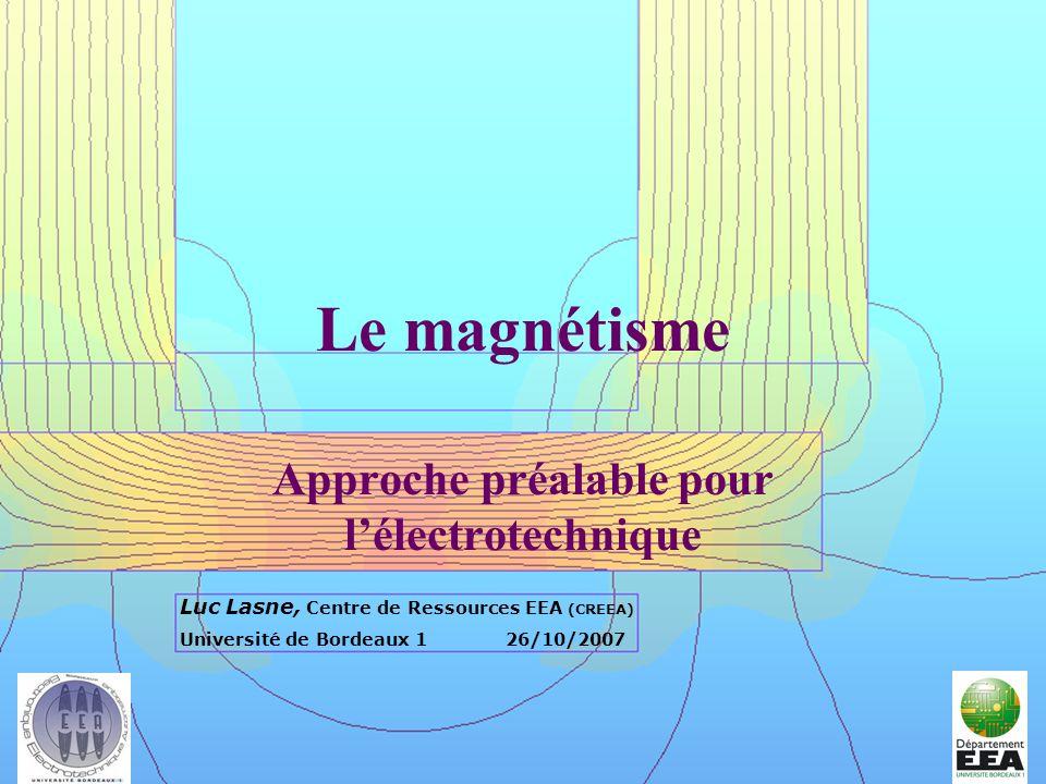 Le Magnétisme en Electrotechnique1 Le magnétisme Approche préalable pour lélectrotechnique Luc Lasne, Centre de Ressources EEA (CREEA) Université de B