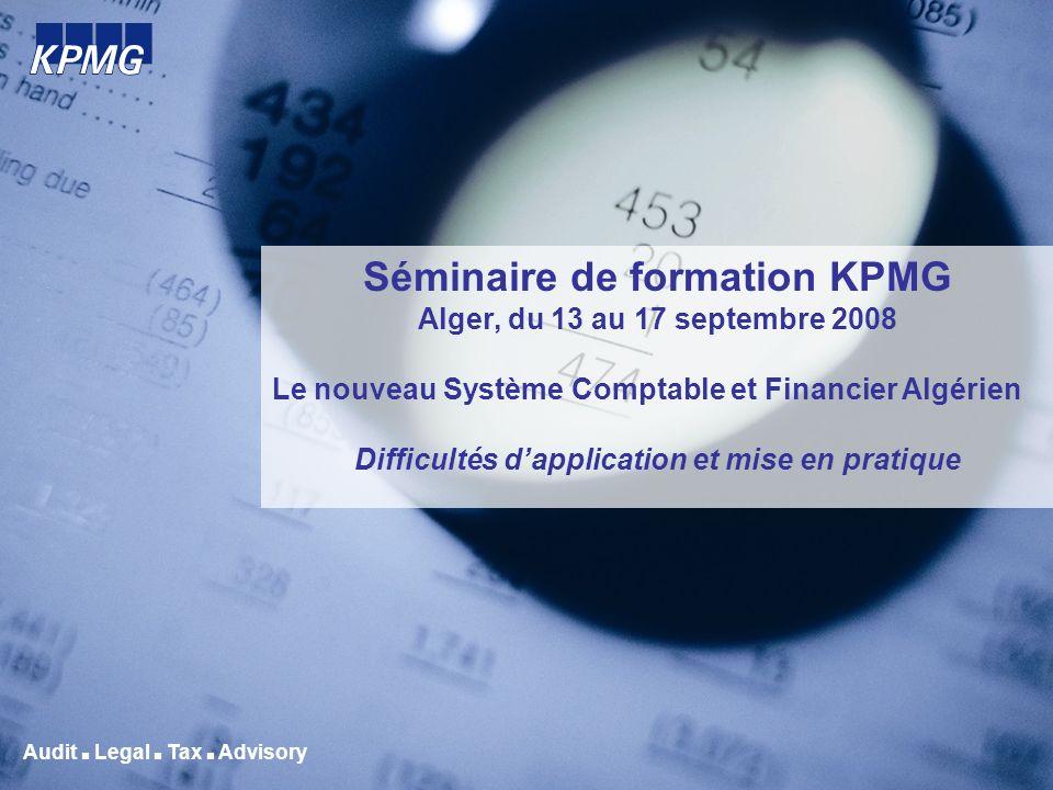 Audit Legal Tax Advisory Séminaire de formation KPMG Alger, du 13 au 17 septembre 2008 Le nouveau Système Comptable et Financier Algérien Difficultés
