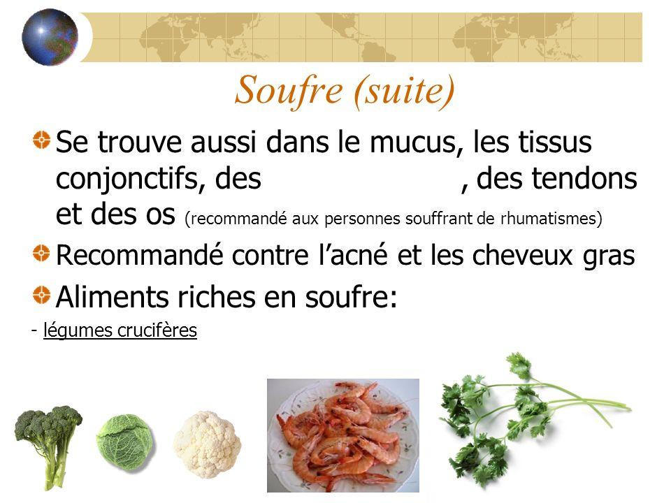 Soufre (suite) Se trouve aussi dans le mucus, les tissus conjonctifs, des articulations, des tendons et des os (recommandé aux personnes souffrant de rhumatismes) Recommandé contre lacné et les cheveux gras Aliments riches en soufre: - légumes crucifères