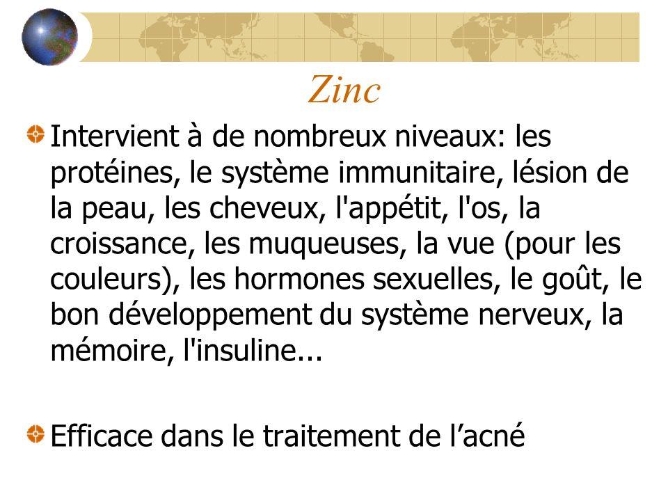 Zinc Intervient à de nombreux niveaux: les protéines, le système immunitaire, lésion de la peau, les cheveux, l appétit, l os, la croissance, les muqueuses, la vue (pour les couleurs), les hormones sexuelles, le goût, le bon développement du système nerveux, la mémoire, l insuline...