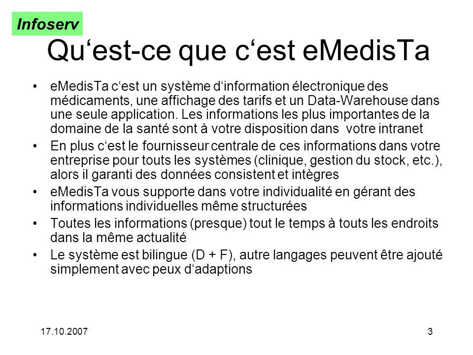 Infoserv 17.10.20073 Quest-ce que cest eMedisTa eMedisTa cest un système dinformation électronique des médicaments, une affichage des tarifs et un Data-Warehouse dans une seule application.