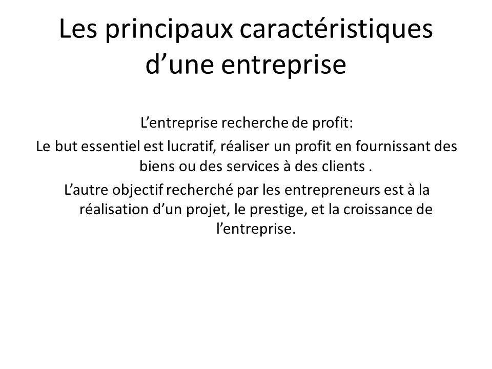 Les principaux caractéristiques dune entreprise Lentreprise recherche de profit: Le but essentiel est lucratif, réaliser un profit en fournissant des