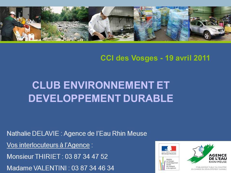 CLUB ENVIRONNEMENT ET DEVELOPPEMENT DURABLE CCI des Vosges - 19 avril 2011 Nathalie DELAVIE : Agence de lEau Rhin Meuse Vos interlocuteurs à lAgence :