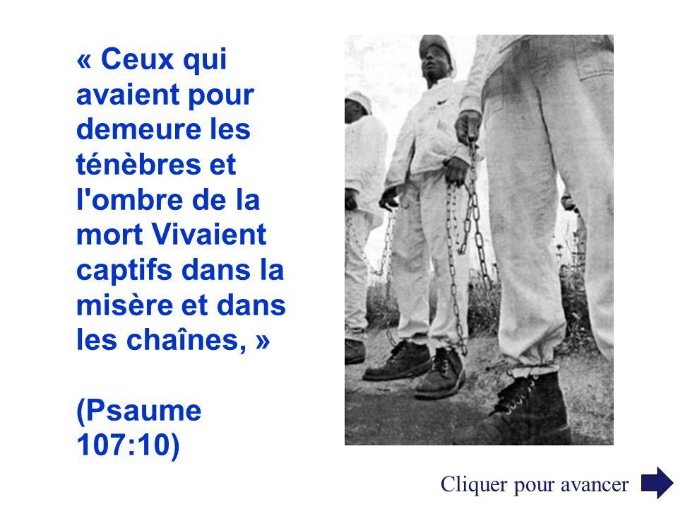 « Ceux qui avaient pour demeure les ténèbres et l'ombre de la mort Vivaient captifs dans la misère et dans les chaînes, » (Psaume 107:10) Cliquer pour