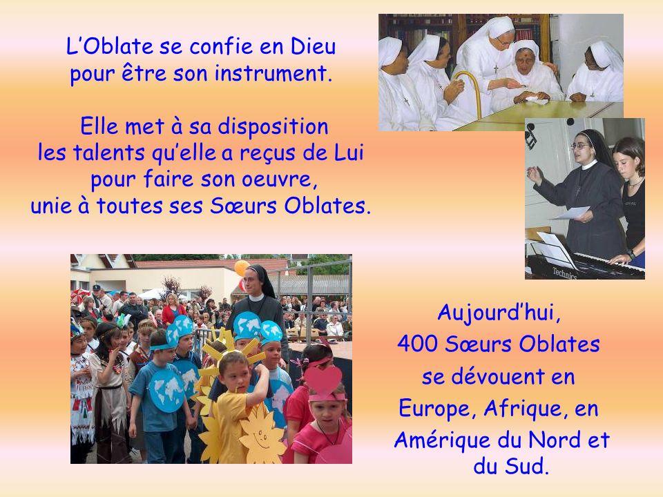 Aujourdhui, 400 Sœurs Oblates se dévouent en Europe, Afrique, en Amérique du Nord et du Sud. LOblate se confie en Dieu pour être son instrument. Elle