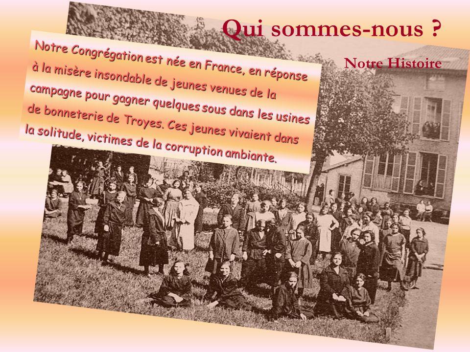Qui sommes-nous ? Notre Histoire Notre Congrégation est née en France, en réponse à la misère insondable de jeunes venues de la campagne pour gagner q