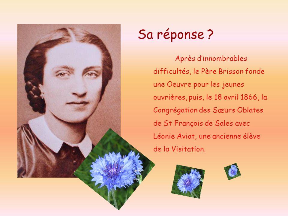 Sa réponse ? Après dinnombrables difficultés, le Père Brisson fonde une Oeuvre pour les jeunes ouvrières, puis, le 18 avril 1866, la Congrégation des