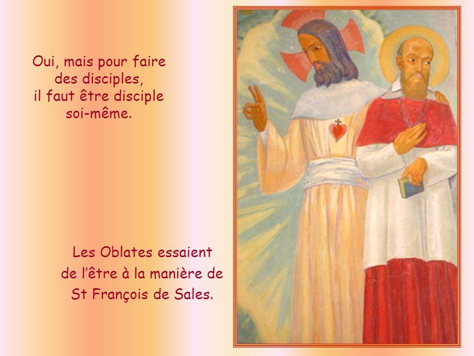 Oui, mais pour faire des disciples, il faut être disciple soi-même. Les Oblates essaient de lêtre à la manière de St François de Sales.