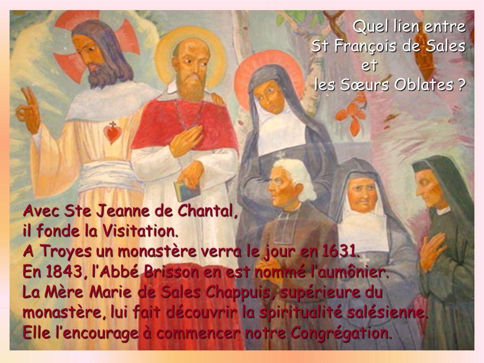 Avec Ste Jeanne de Chantal, il fonde la Visitation. A Troyes un monastère verra le jour en 1631. En 1843, lAbbé Brisson en est nommé laumônier. La Mèr