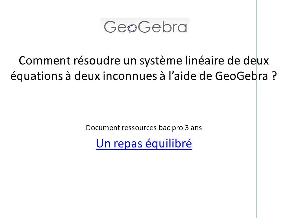 Comment résoudre un système linéaire de deux équations à deux inconnues à laide de GeoGebra ? Document ressources bac pro 3 ans Un repas équilibré