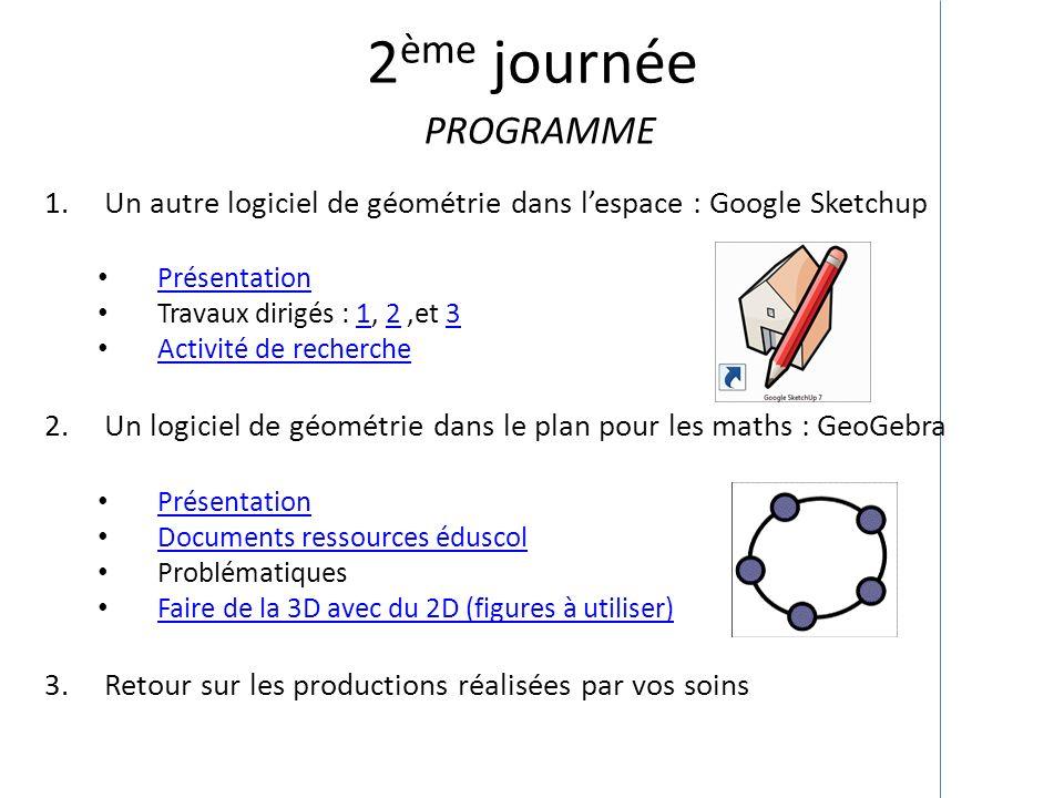 2 ème journée PROGRAMME 1.Un autre logiciel de géométrie dans lespace : Google Sketchup Présentation Travaux dirigés : 1, 2,et 3123 Activité de recher