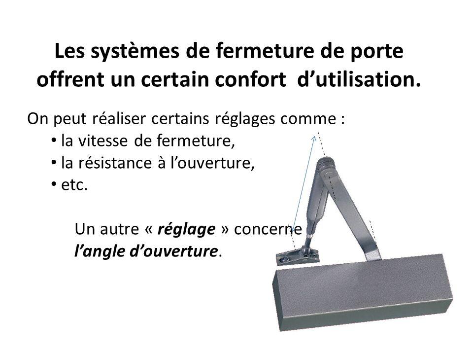 Les systèmes de fermeture de porte offrent un certain confort dutilisation. On peut réaliser certains réglages comme : la vitesse de fermeture, la rés