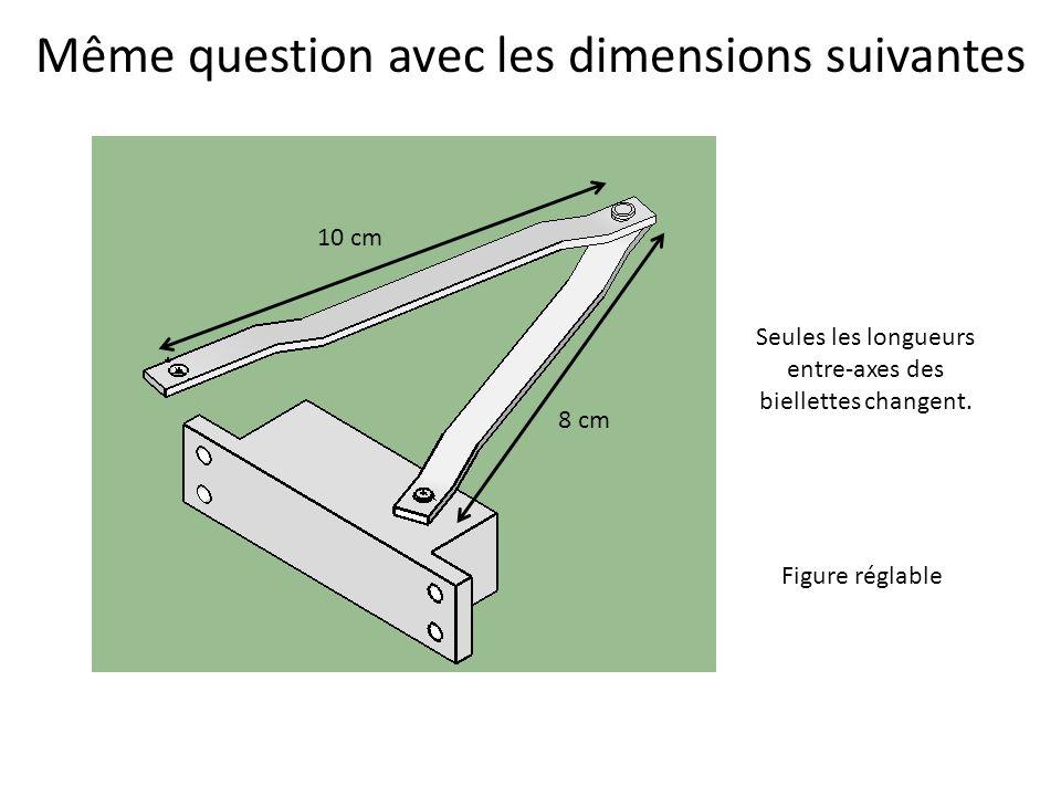 Même question avec les dimensions suivantes 8 cm 10 cm Seules les longueurs entre-axes des biellettes changent. Figure réglable