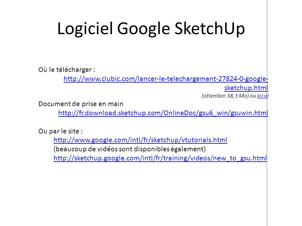 Logiciel Google SketchUp Où le télécharger : http://www.clubic.com/lancer-le-telechargement-27824-0-google- sketchup.html (attention 38,3 Mo) ou local