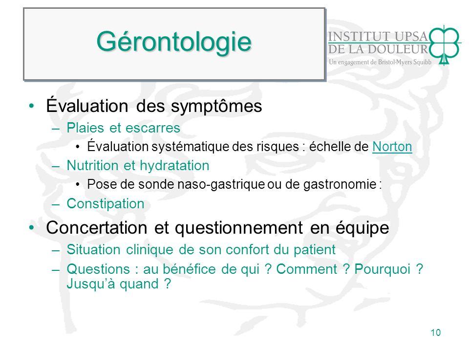10 GérontologieGérontologie Évaluation des symptômes –Plaies et escarres Évaluation systématique des risques : échelle de NortonNorton –Nutrition et h