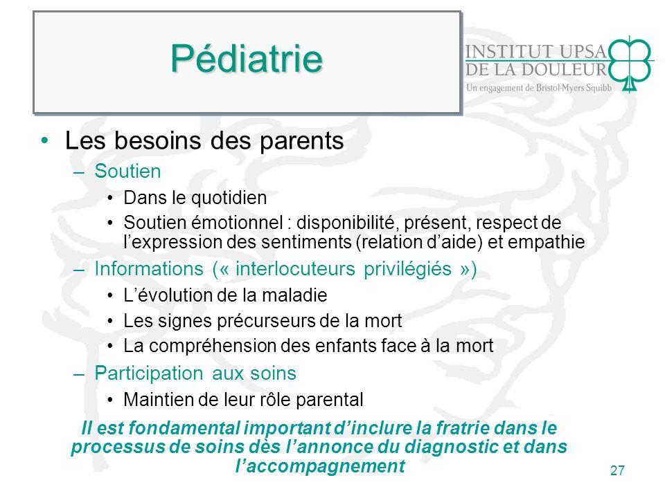 27 PédiatriePédiatrie Les besoins des parents –Soutien Dans le quotidien Soutien émotionnel : disponibilité, présent, respect de lexpression des senti