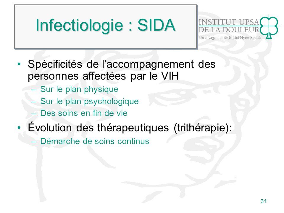 31 Infectiologie : SIDA Spécificités de laccompagnement des personnes affectées par le VIH –Sur le plan physique –Sur le plan psychologique –Des soins