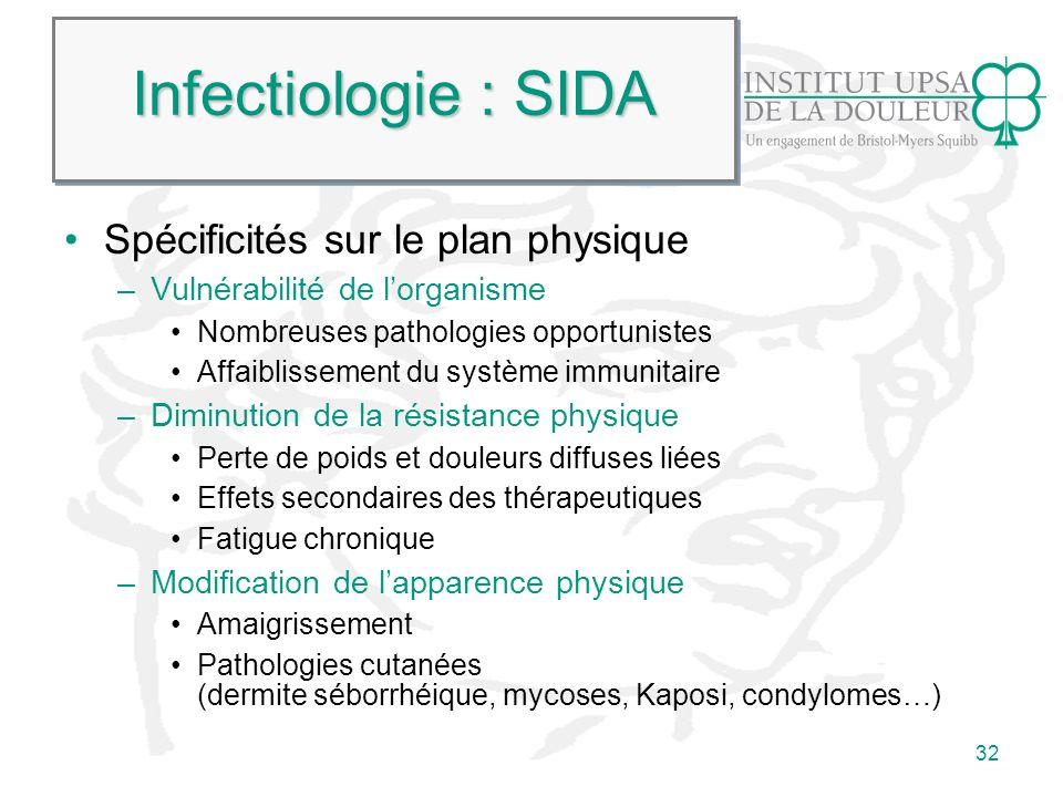32 Infectiologie : SIDA Spécificités sur le plan physique –Vulnérabilité de lorganisme Nombreuses pathologies opportunistes Affaiblissement du système