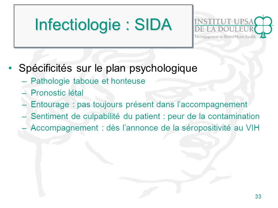 33 Infectiologie : SIDA Spécificités sur le plan psychologique –Pathologie taboue et honteuse –Pronostic létal –Entourage : pas toujours présent dans