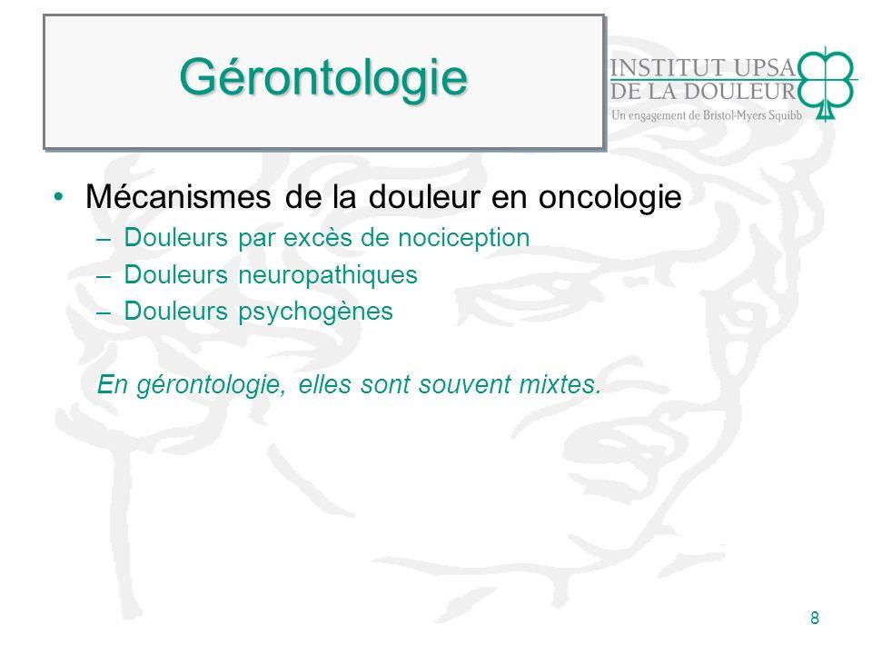 8 GérontologieGérontologie Mécanismes de la douleur en oncologie –Douleurs par excès de nociception –Douleurs neuropathiques –Douleurs psychogènes En