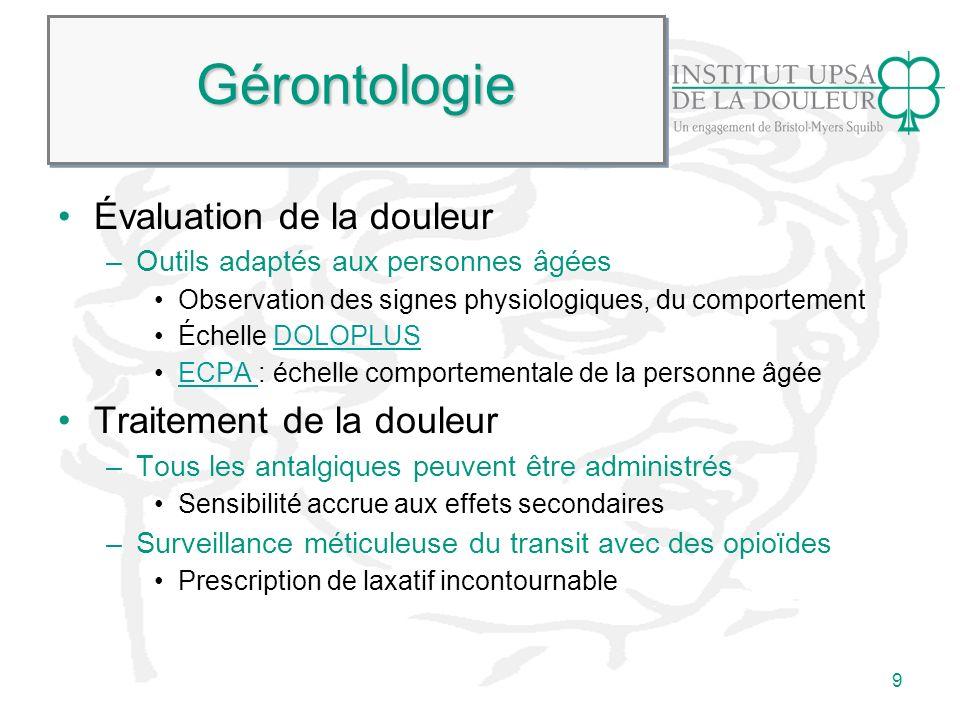 9 GérontologieGérontologie Évaluation de la douleur –Outils adaptés aux personnes âgées Observation des signes physiologiques, du comportement Échelle