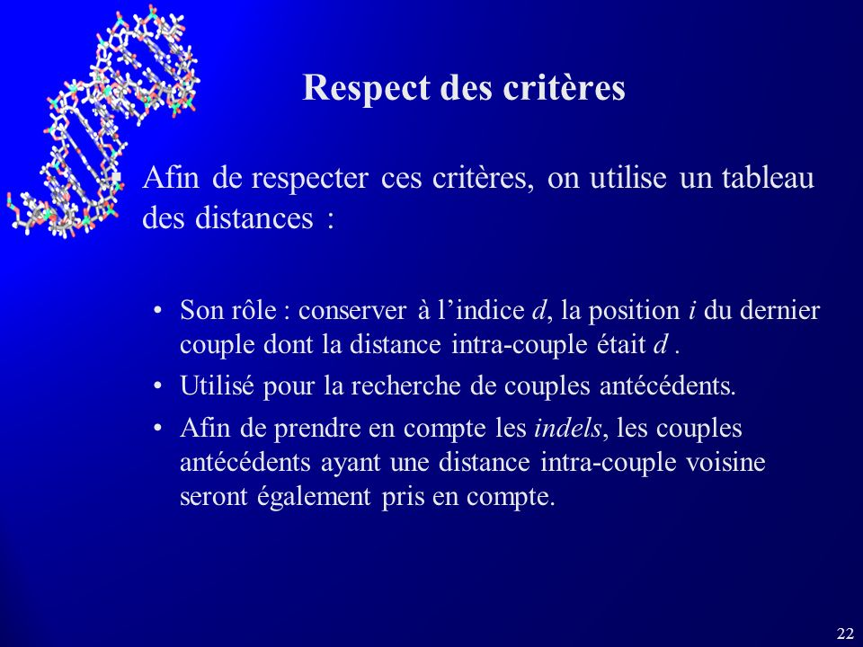 22 Respect des critères Afin de respecter ces critères, on utilise un tableau des distances : Son rôle : conserver à lindice d, la position i du dernier couple dont la distance intra-couple était d.