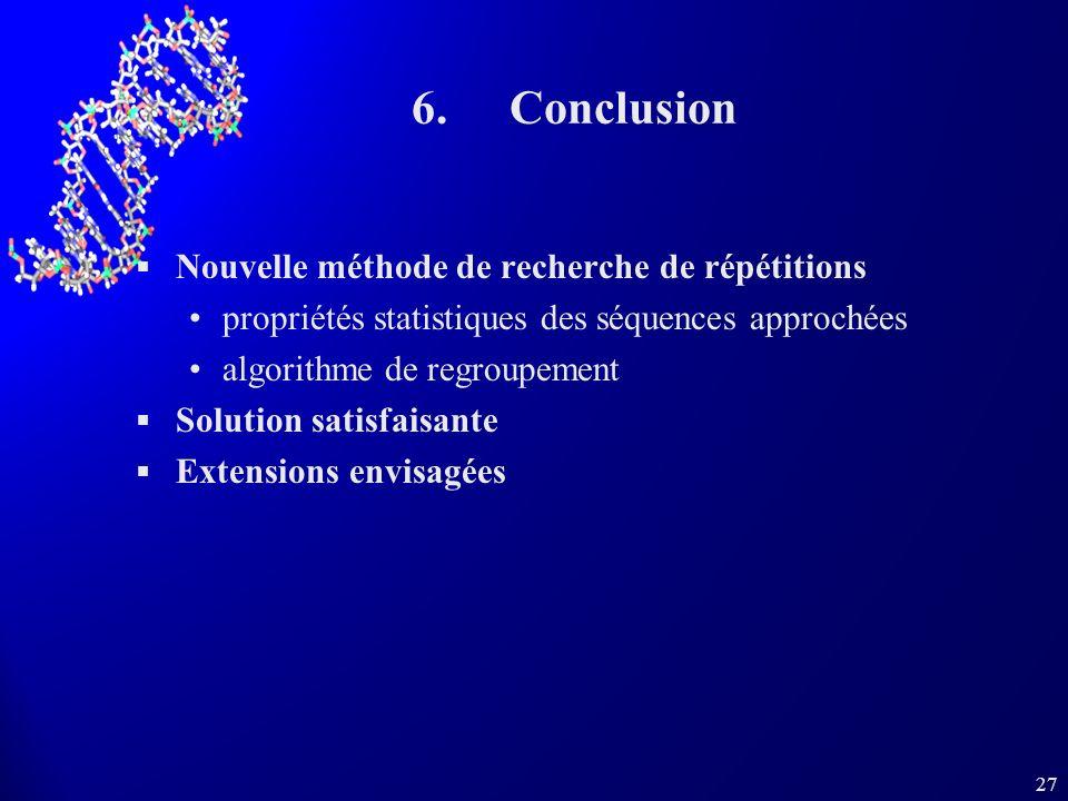 27 6.Conclusion Nouvelle méthode de recherche de répétitions propriétés statistiques des séquences approchées algorithme de regroupement Solution satisfaisante Extensions envisagées