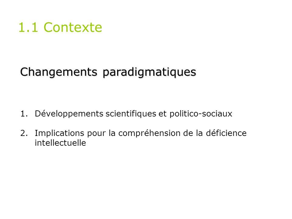 1.1 Contexte Changements paradigmatiques 1.Développements scientifiques et politico-sociaux 2.Implications pour la compréhension de la déficience inte