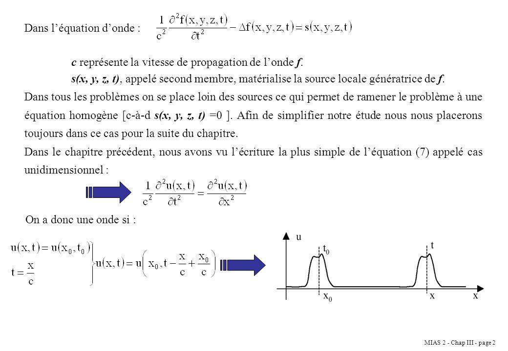 MIAS 2 - Chap III - page 3 III.2 Résolution de léquation de propagation En choisissant convenablement x 0 et t 0 : Remarque : dans les problèmes de propagation les éléments physiques (oscillateur, corde,...) ne se déplace pas, ils ne font qu osciller autour de leur position déquilibre.