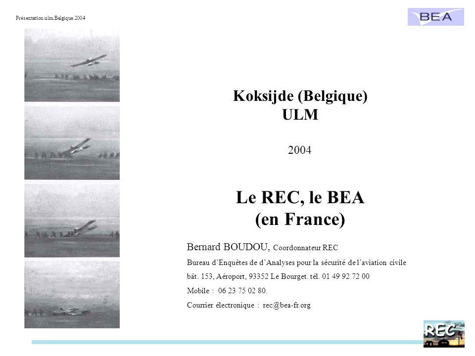 Koksijde (Belgique) ULM 2004 Le REC, le BEA (en France) Bernard BOUDOU, Coordonnateur REC Bureau dEnquêtes de dAnalyses pour la sécurité de laviation