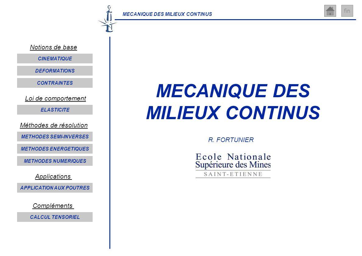 MECANIQUE DES MILIEUX CONTINUS fin MECANIQUE DES MILIEUX CONTINUS R. FORTUNIER CINEMATIQUE DEFORMATIONS CONTRAINTES ELASTICITE METHODES SEMI-INVERSES