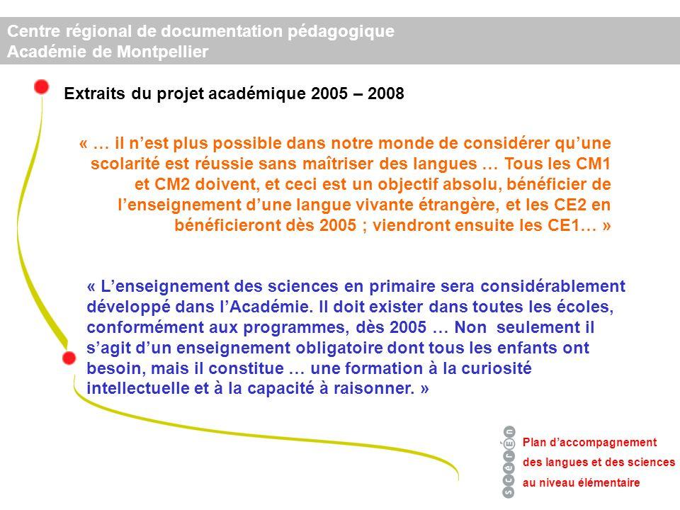 Centre régional de documentation pédagogique Académie de Montpellier « … il nest plus possible dans notre monde de considérer quune scolarité est réussie sans maîtriser des langues … Tous les CM1 et CM2 doivent, et ceci est un objectif absolu, bénéficier de lenseignement dune langue vivante étrangère, et les CE2 en bénéficieront dès 2005 ; viendront ensuite les CE1… » Plan daccompagnement des langues et des sciences au niveau élémentaire « Lenseignement des sciences en primaire sera considérablement développé dans lAcadémie.
