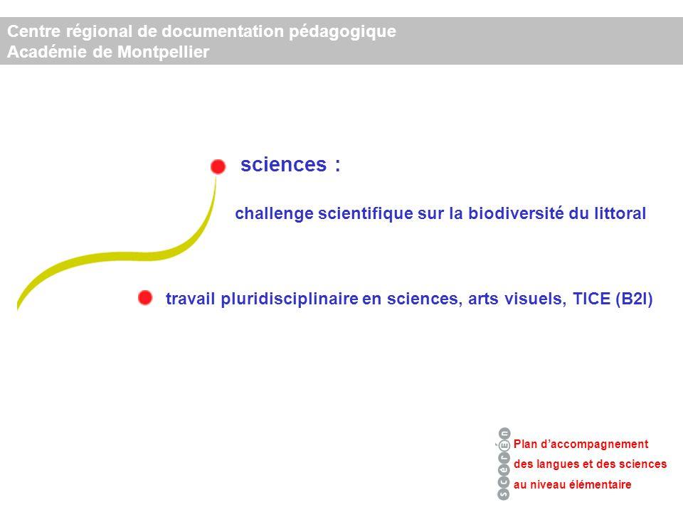 sciences : Centre régional de documentation pédagogique Académie de Montpellier Plan daccompagnement des langues et des sciences au niveau élémentaire challenge scientifique sur la biodiversité du littoral travail pluridisciplinaire en sciences, arts visuels, TICE (B2I)