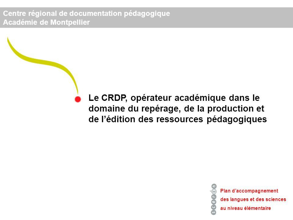 Centre régional de documentation pédagogique Académie de Montpellier Plan daccompagnement des langues et des sciences au niveau élémentaire Le CRDP, opérateur académique dans le domaine du repérage, de la production et de lédition des ressources pédagogiques