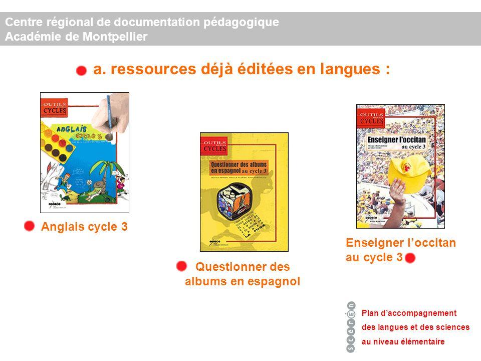a. ressources déjà éditées en langues : Centre régional de documentation pédagogique Académie de Montpellier Plan daccompagnement des langues et des s