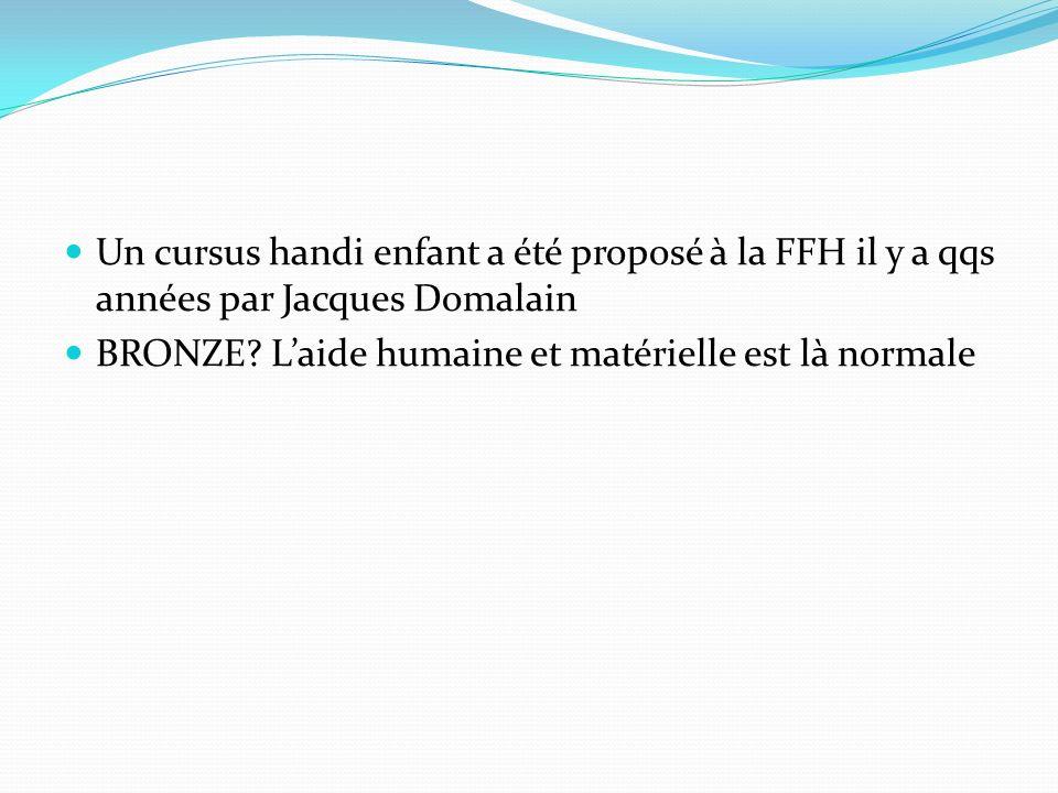 Un cursus handi enfant a été proposé à la FFH il y a qqs années par Jacques Domalain BRONZE? Laide humaine et matérielle est là normale