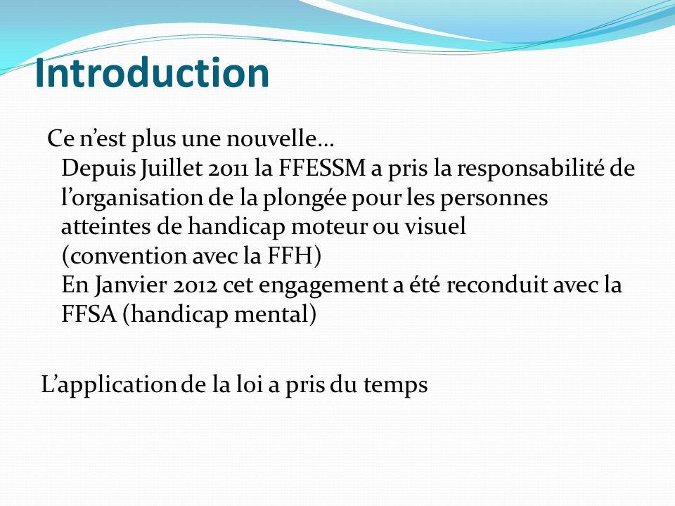 Introduction Ce nest plus une nouvelle… Depuis Juillet 2011 la FFESSM a pris la responsabilité de lorganisation de la plongée pour les personnes attei