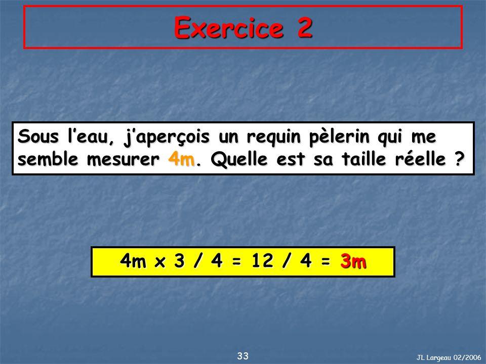 JL Largeau 02/2006 33 Exercice 2 Sous leau, japerçois un requin pèlerin qui me semble mesurer 4m. Quelle est sa taille réelle ? 4m x 3 / 4 = 12 / 4 =