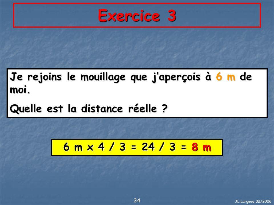 JL Largeau 02/2006 34 Exercice 3 Je rejoins le mouillage que japerçois à 6 m de moi. Quelle est la distance réelle ? 6 m x 4 / 3 = 24 / 3 = 8 m