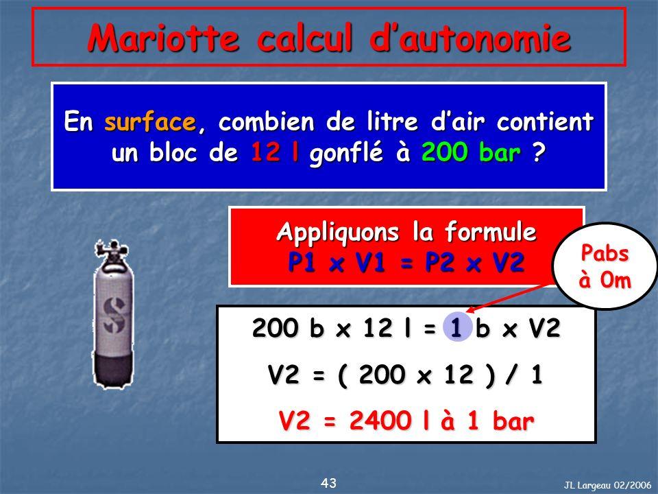 JL Largeau 02/2006 43 Mariotte calcul dautonomie En surface, combien de litre dair contient un bloc de 12 l gonflé à 200 bar ? Appliquons la formule P