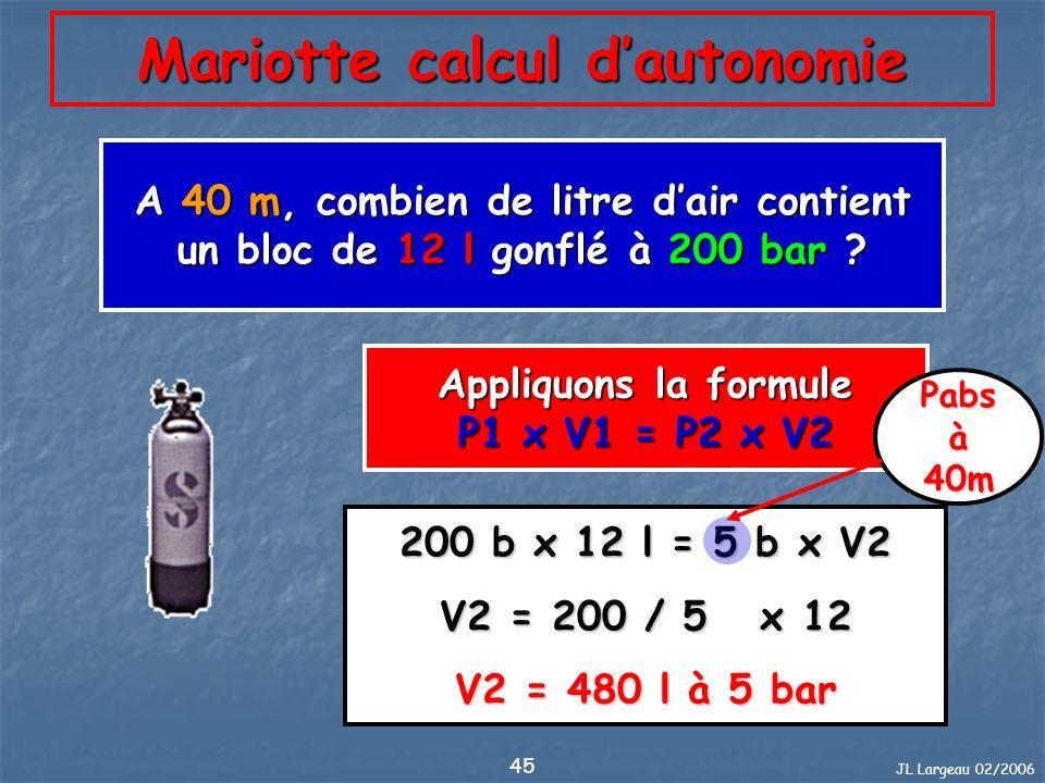 JL Largeau 02/2006 45 Mariotte calcul dautonomie A 40 m, combien de litre dair contient un bloc de 12 l gonflé à 200 bar ? Appliquons la formule P1 x