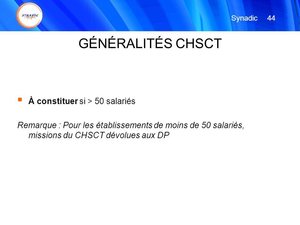 À constituer si > 50 salariés Remarque : Pour les établissements de moins de 50 salariés, missions du CHSCT dévolues aux DP 44 Synadic GÉNÉRALITÉS CHS