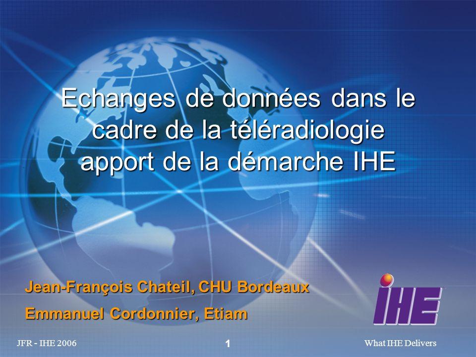JFR - IHE 2006What IHE Delivers 1 Echanges de données dans le cadre de la téléradiologie apport de la démarche IHE Jean-François Chateil, CHU Bordeaux