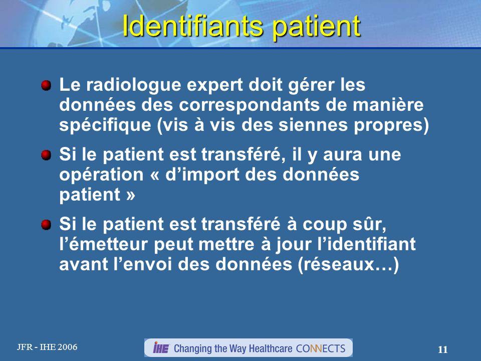 JFR - IHE 2006 11 Identifiants patient Le radiologue expert doit gérer les données des correspondants de manière spécifique (vis à vis des siennes pro