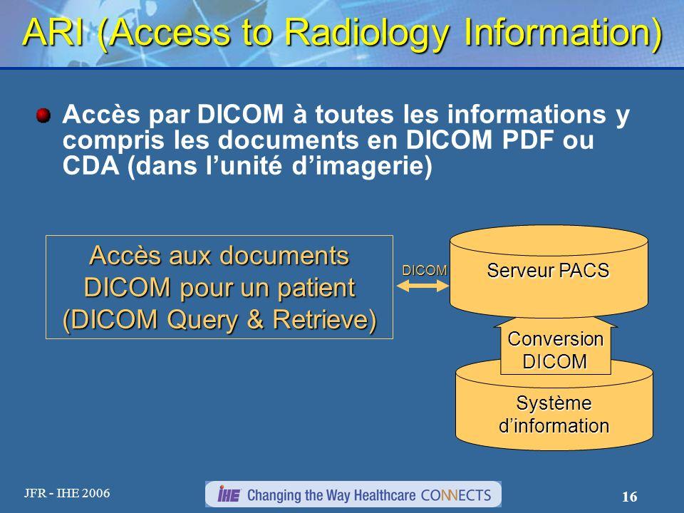 JFR - IHE 2006 16 ARI (Access to Radiology Information) Accès par DICOM à toutes les informations y compris les documents en DICOM PDF ou CDA (dans lu