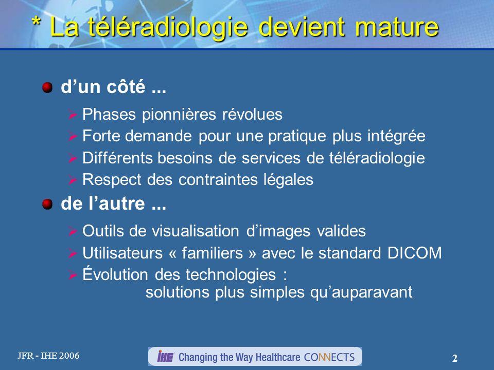 JFR - IHE 2006 2 * La téléradiologie devient mature dun côté... Phases pionnières révolues Forte demande pour une pratique plus intégrée Différents be