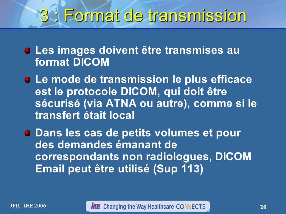 JFR - IHE 2006 20 3 : Format de transmission Les images doivent être transmises au format DICOM Le mode de transmission le plus efficace est le protoc
