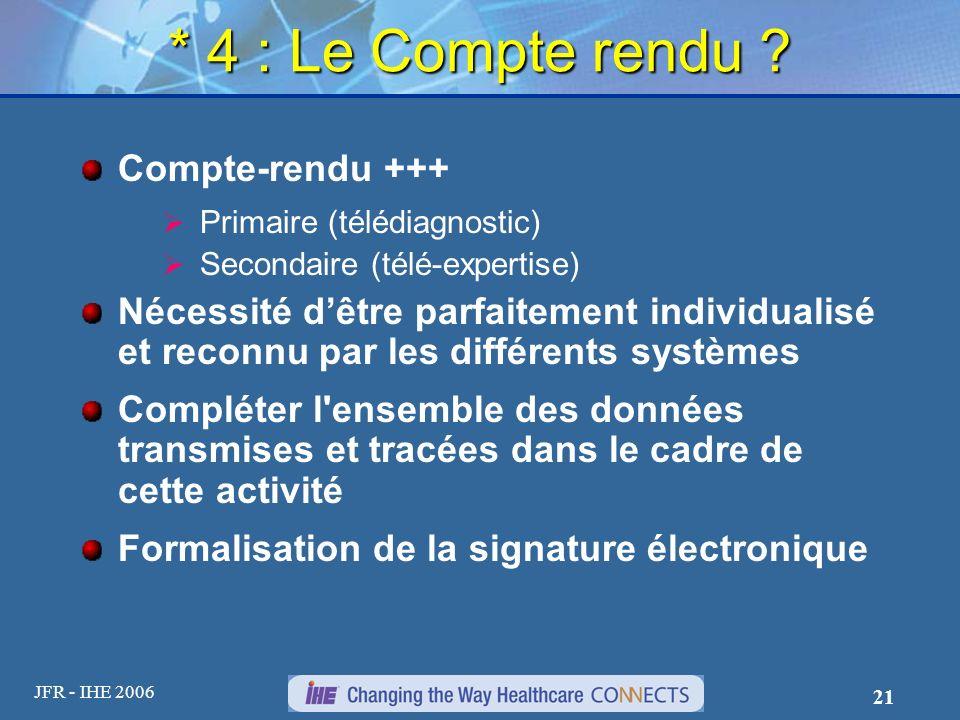 JFR - IHE 2006 21 * 4 : Le Compte rendu ? Compte-rendu +++ Primaire (télédiagnostic) Secondaire (télé-expertise) Nécessité dêtre parfaitement individu