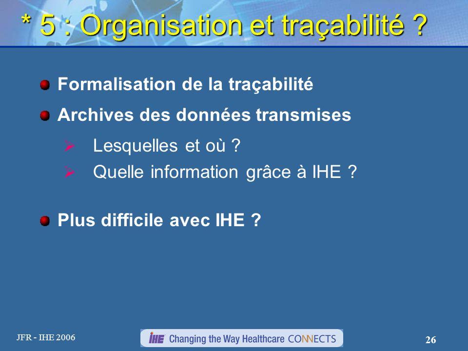 JFR - IHE 2006 26 * 5 : Organisation et traçabilité ? Formalisation de la traçabilité Archives des données transmises Lesquelles et où ? Quelle inform